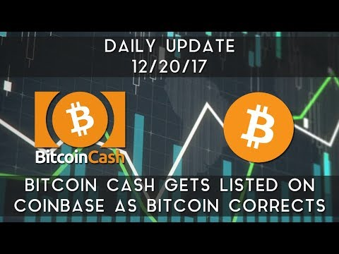 Daily Update (12/20/17) | Bitcoin cash gets listed on Coinbase & Bitcoin corrects
