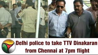Live: Delhi police to take TTV Dinakaran from Chennai at 7pm flight
