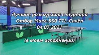 Лучшие розыгрыши. Отбор Макс-550 TTL-Савёл. 04.07.2021