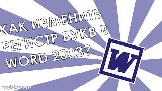 Как изменить регистр букв в Word 2003?