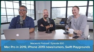 Mac Pro in 2019, iPhone 2019 news and rumors, and Swift Playgrounds | Macworld Podcast Ep. 600