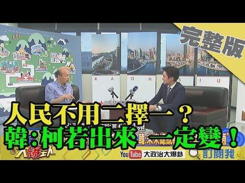 2019.05.18大政治大爆卦完整版(中) 人民不用從藍綠「二擇一」?韓:柯P若出來 2020一定會變!