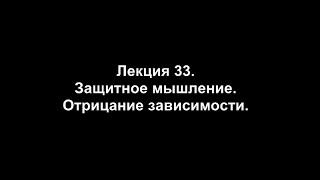 Лекция 33. Защитное мышление  Отрицание зависимости.