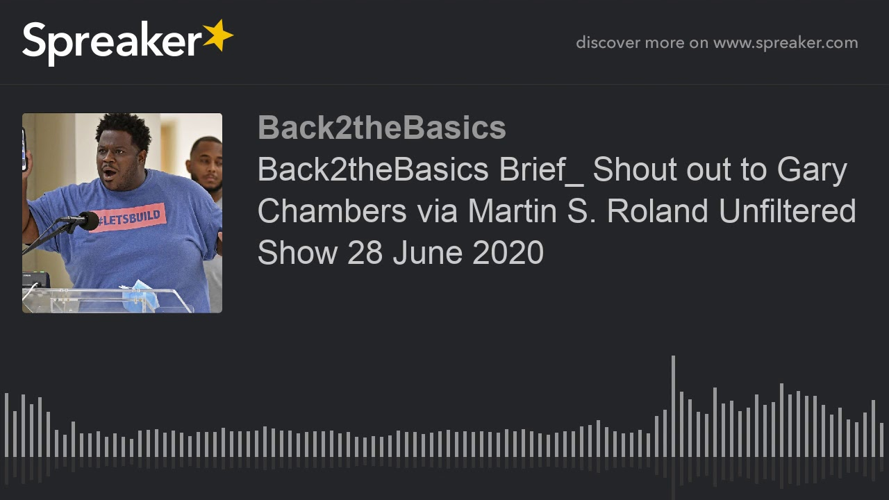 Back2theBasics Brief_ Shout out to Gary Chambers via Martin S. Roland Unfiltered Show 28 June 2020
