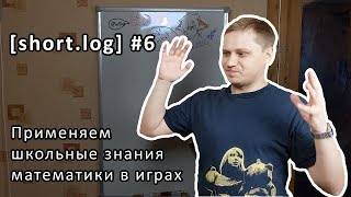 [short.log] #6 - применяем школьные знания математики в играх