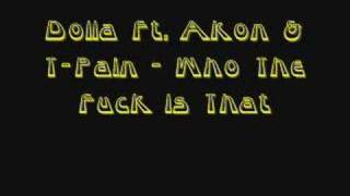 Dolla Ft. Akon & T-Pain - Who The Fuck Is That