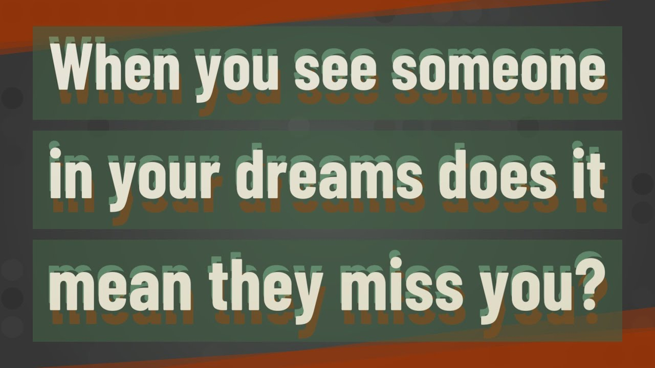 You about someone when you dream miss do they Why Do