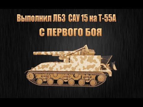 Выполнил ЛБЗ САУ 15 на Т-55А с первого боя !