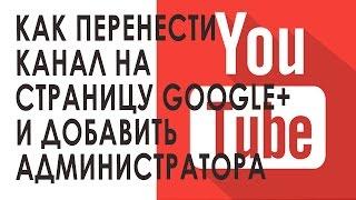 Как перенести канал YouTube с основной страницы Google на страницу+ и добавить администратора