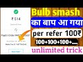 Bulb smash cash unlimited trick [Hack app]  earn 100rs per refer unlimited trick【Paytm Boss】