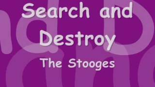 The Stooges -- Search and destroy -- With Lyrics in video(the stooges - search and destroy i love this song and love the vocals at the end, i tried to put them up sorta failed but its a good attempt i think anyway., 2011-02-15T13:07:27.000Z)