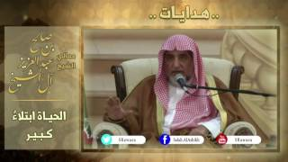 الحياة ابتلاء كبير لمعالي الشيخ صالح آل الشيخ