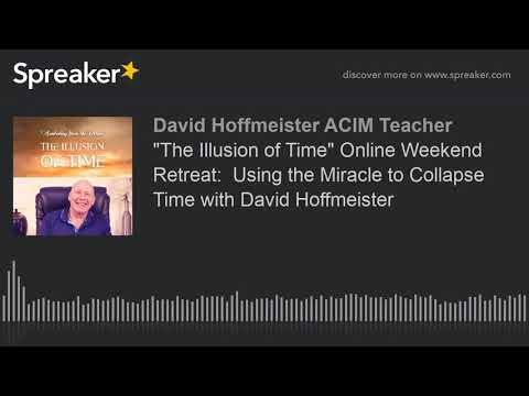 """""""The Illusion of Time"""" Online Weekend Retreat:  Using the Miracle to Collapse Time with David Hoffme"""