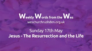 WWW - Weekly Words from the Wes - Jesus - The Resurrection and the Life - 17/05