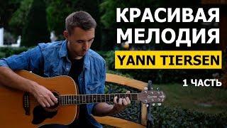 КРАСИВАЯ МЕЛОДИЯ - YANN TIERSEN на гитаре - 1 часть | Подробный разбор