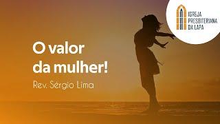 O valor da mulher! - Rev. Sérgio Lima