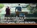 Жители Луганска и Донецка продают последнее, чтобы выжить | «Донбасc.Реалии»