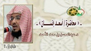 محاضرة أسعد إنسان للشيخ عبدالمحسن الأحمد