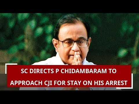 SC directs P Chidambaram to approach CJI for stay on his arrest