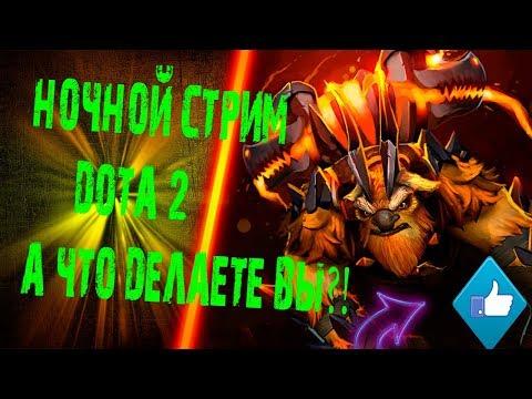 СТРИМ ДОТА 2 - СТРИМ DOTA 2 / НОЧНОЙ СТРИМ ДОТА 2