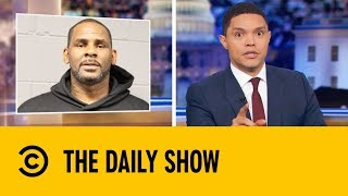 Is R. Kelly Is About To Face Serious Jail Time? | The Daily Show with Trevor Noah