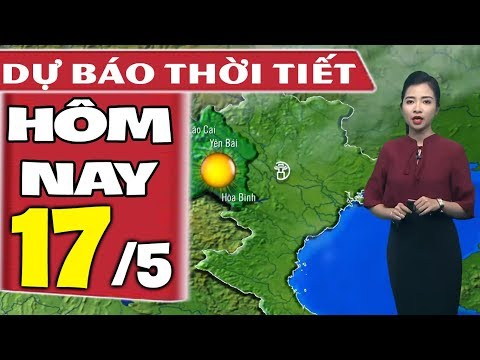 Dự báo thời tiết hôm nay mới nhất ngày 17/5 | Dự báo thời tiết 3 ngày tới