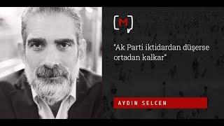 """Aydın Selcen: """"Ak Parti iktidardan düşerse ortadan kalkar"""""""
