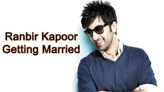 Ranbir Kapoor Just Admit He Is Close To Getting Married - Bollywood Latest News