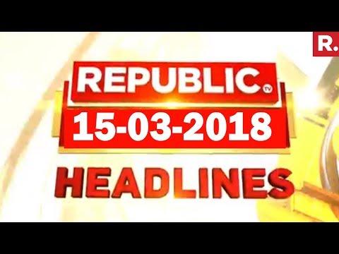 Latest News Headlines - Republic TV | 15-03-2018