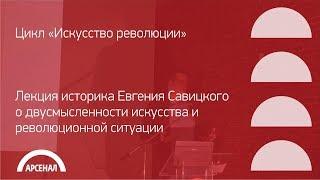 Лекция историка Евгения Савицкого о двусмысленности искусства и революционной ситуации