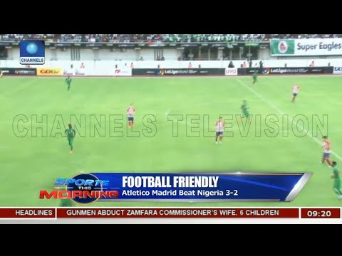 Atletico Madrid Beat Nigeria 3-2 In Football Friendly | Sports This Morning |