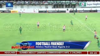 Atletico Madrid Beat Nigeria 3-2 In Football Friendly   Sports This Morning  