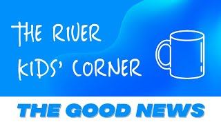THE RIVER KIDS' CORNER: THE GOOD NEWS