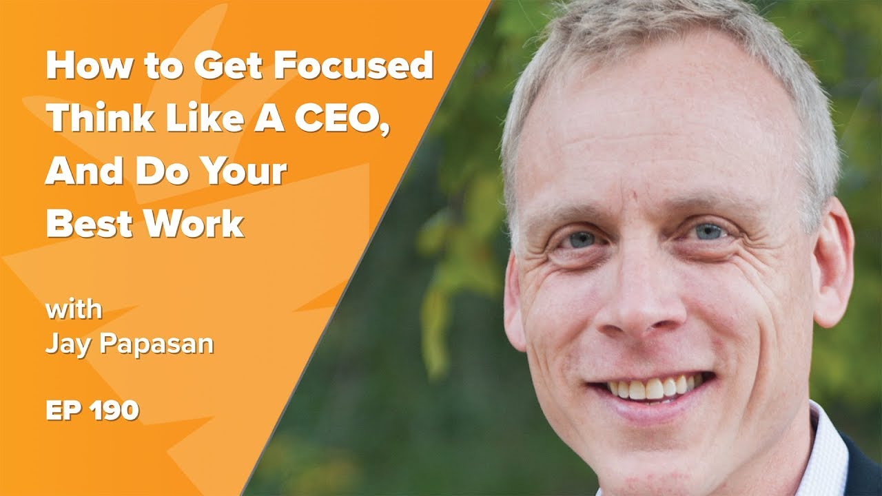 How to Get Focused, Think Like A CEO, And Do Your Best Work w/ The ONE Thing Author, Jay Papasan