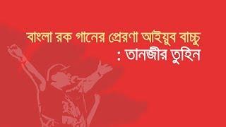 বাংলা রক গানের প্রেরণা আইয়ুব বাচ্চু: তানজীর তুহিন