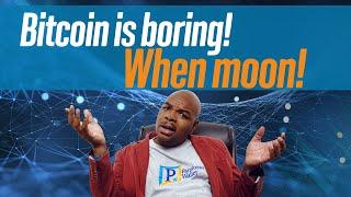 Bitcoin is boring! When moon!
