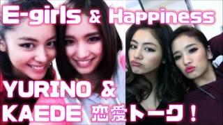 HAPPINESSのYURINOとKAEDE白熱恋愛トーク♪E-girls(イーガールズ)ユリ...