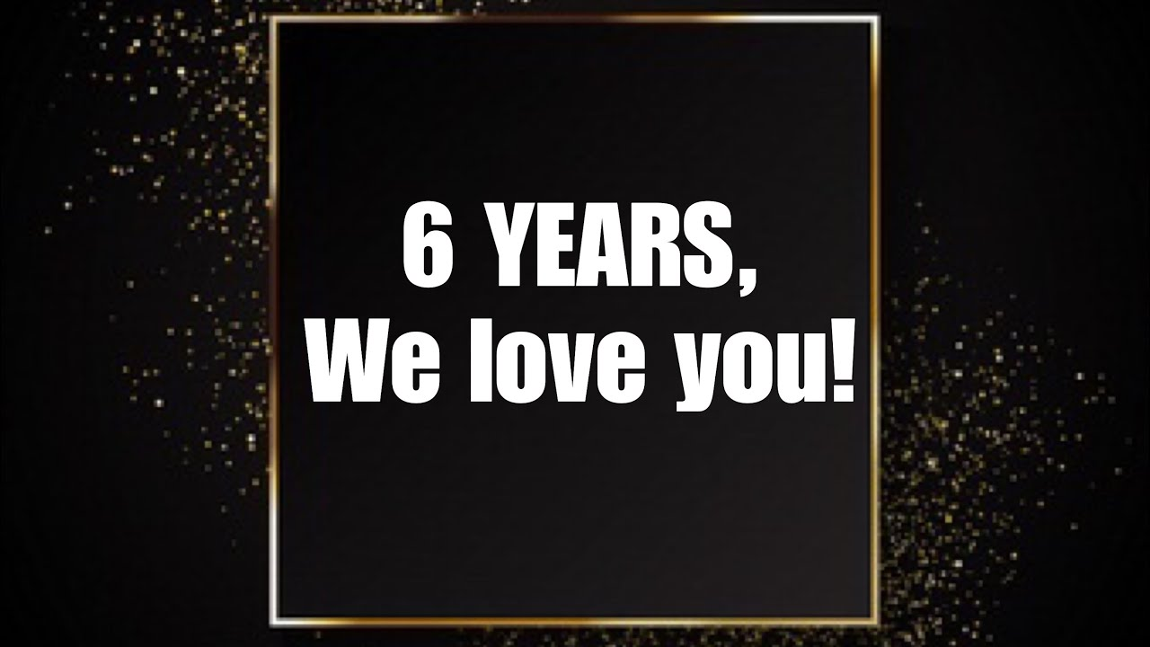 6 Year Anniversary We Love You All Youtube