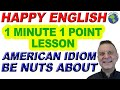 American Idiom BE NUTS ABOUT  - 1 Minute, 1 Point English Lesson