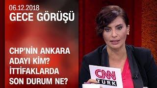 CHP'nin Ankara adayı kim? İttifak çalışmalarında son durum ne? - Gece Görüşü 06.12.2018 Perşembe
