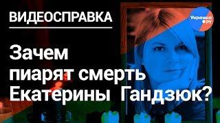 Кем на самом деле была Екатерина Гандзюк? (Видеосправка17)