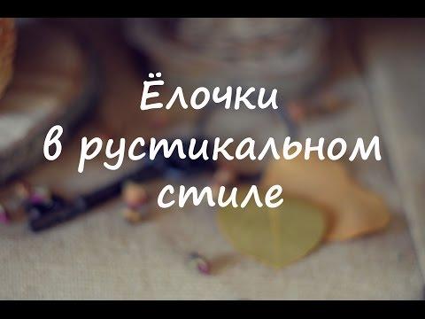 Видео.Ёлочки в рустикальном стиле