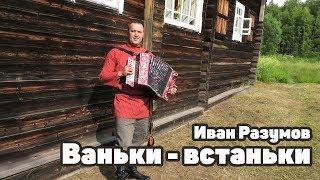 Ваньки - встаньки под гармонь - Иван Разумов