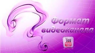 Форматы канала на youtube. Какой канал на youtube выбрать.