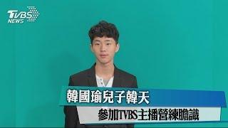 韓國瑜兒子韓天 參加TVBS主播營練膽識