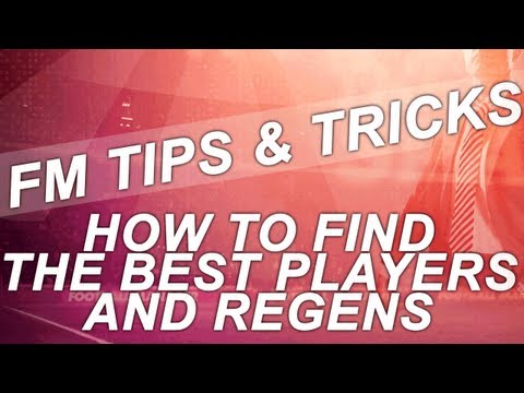 FM13 Tips - How To Find The Best Players and Regens | Football Manager 2013 Guide