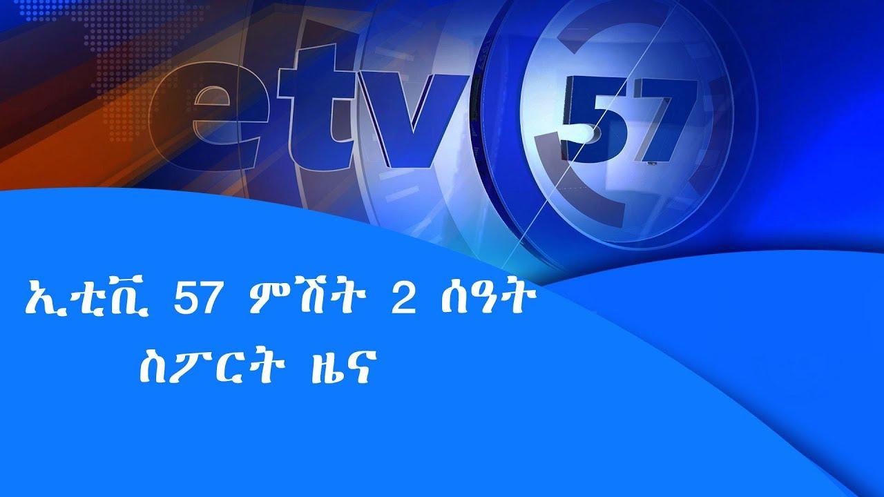 ኢቲቪ 57 ምሽት 2 ሰዓት ስፖርት ዜና |etv