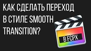 Монтаж видео в FCPX. Как сделать переход в Motion 5 в стиле Smooth Transition (плавный переход)