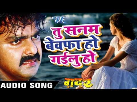 तू सनम बेवफा हो गईलू हो - Pawan Singh - New Bhojpuri Sad Song - Gadar - Bhojpuri Sad Songs 2016 new