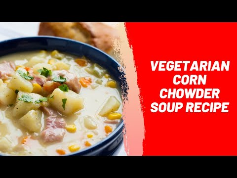 Vegetarian Corn Chowder Soup Recipe